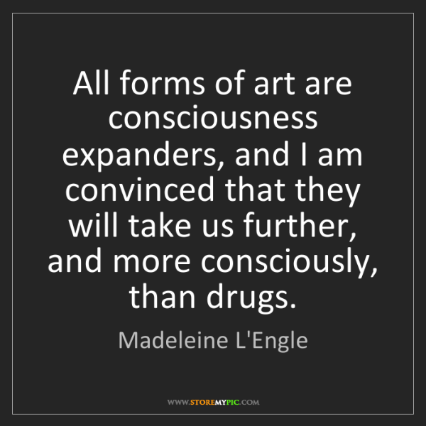 Madeleine L'Engle: All forms of art are consciousness expanders, and I am...
