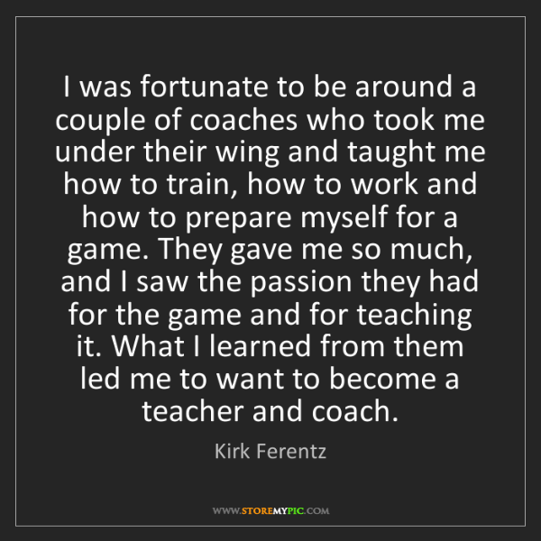 Kirk Ferentz: I was fortunate to be around a couple of coaches who...