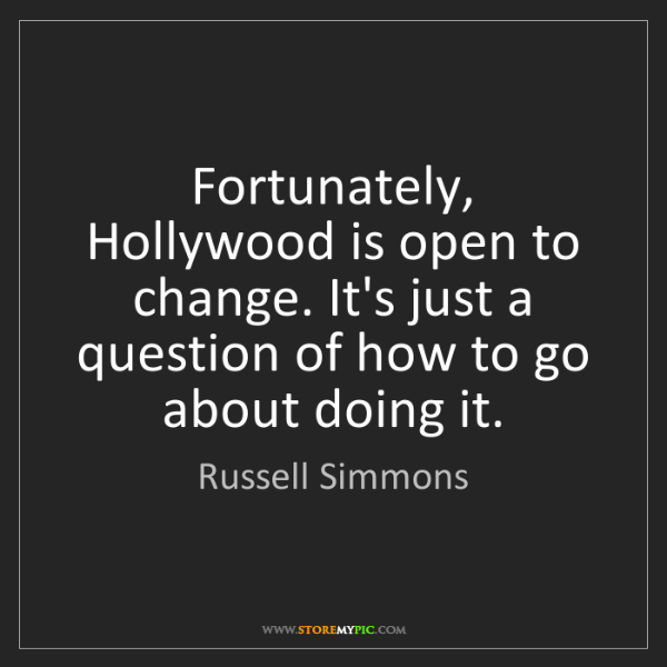 Russell Simmons: Fortunately, Hollywood is open to change. It's just a...