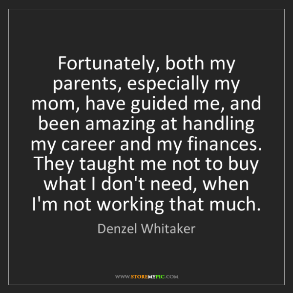 Denzel Whitaker: Fortunately, both my parents, especially my mom, have...