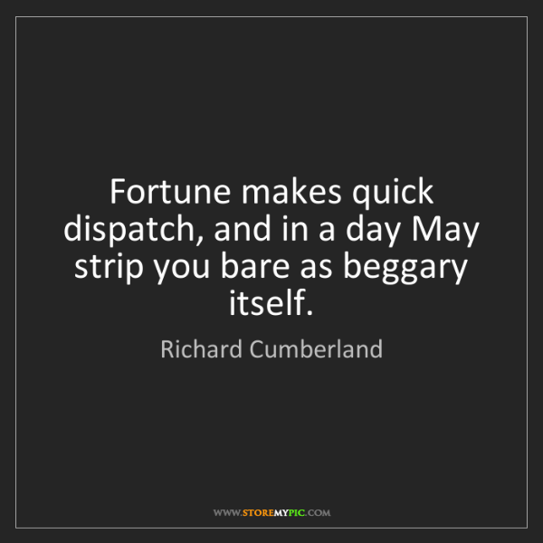Richard Cumberland: Fortune makes quick dispatch, and in a day May strip...