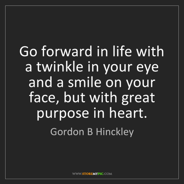 Gordon B Hinckley: Go forward in life with a twinkle in your eye and a smile...
