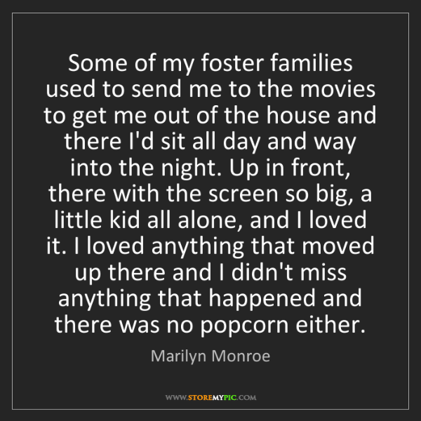Marilyn Monroe: Some of my foster families used to send me to the movies...