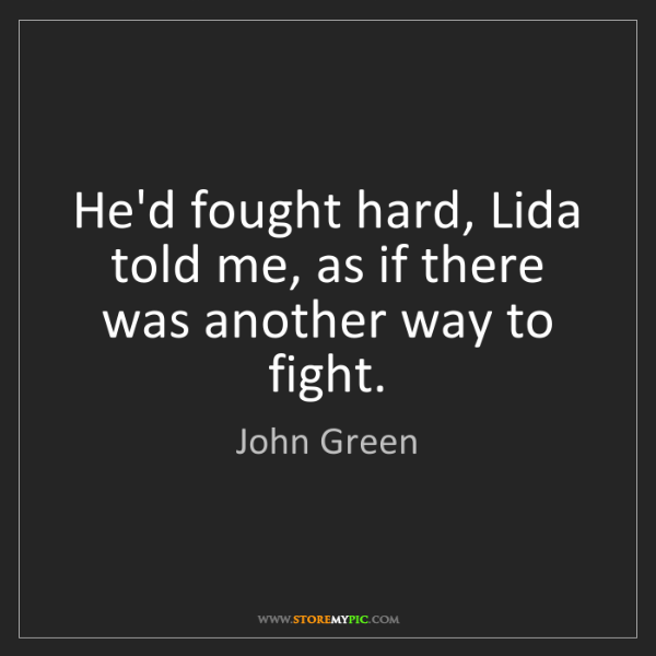 John Green: He'd fought hard, Lida told me, as if there was another...