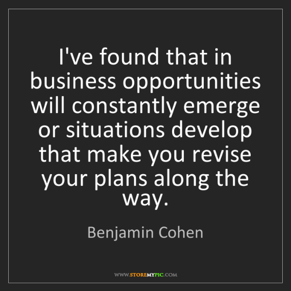 Benjamin Cohen: I've found that in business opportunities will constantly...