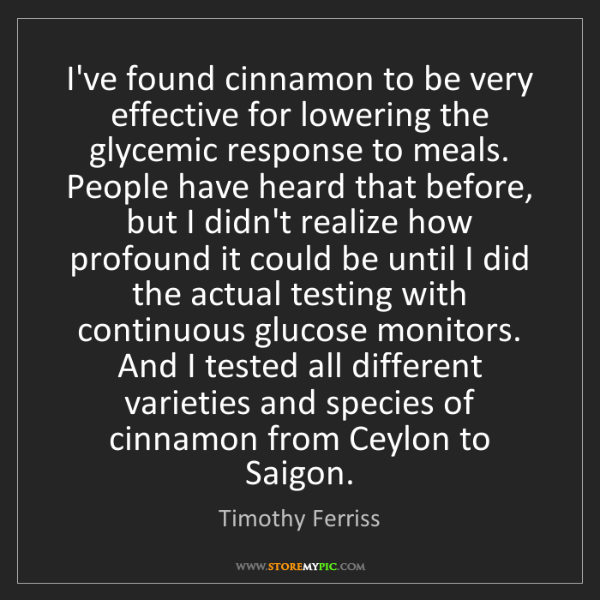 Timothy Ferriss: I've found cinnamon to be very effective for lowering...
