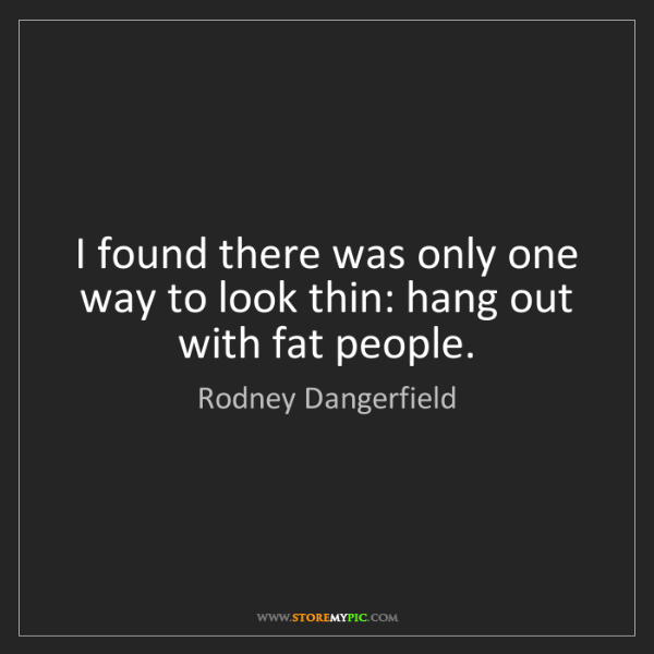 Rodney Dangerfield: I found there was only one way to look thin: hang out...