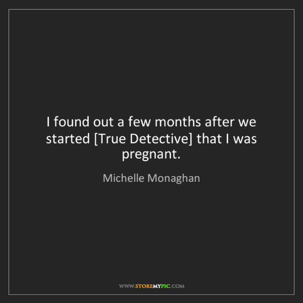 Michelle Monaghan: I found out a few months after we started [True Detective]...