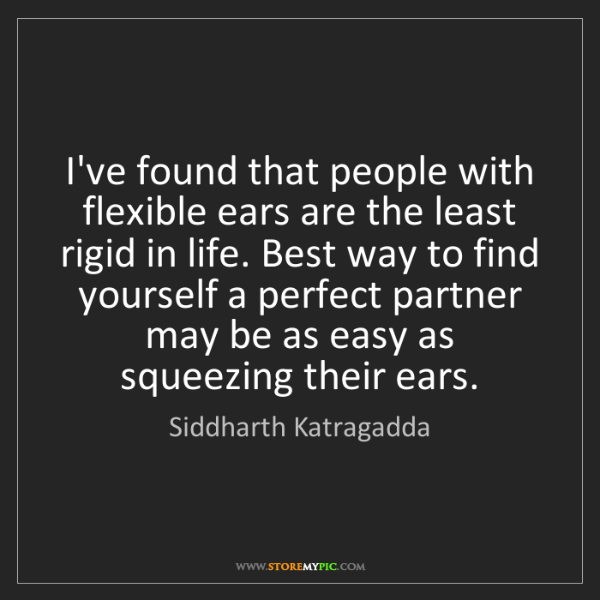 Siddharth Katragadda: I've found that people with flexible ears are the least...