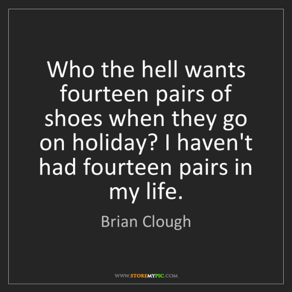 Brian Clough: Who the hell wants fourteen pairs of shoes when they...