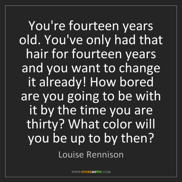 Louise Rennison: You're fourteen years old. You've only had that hair...