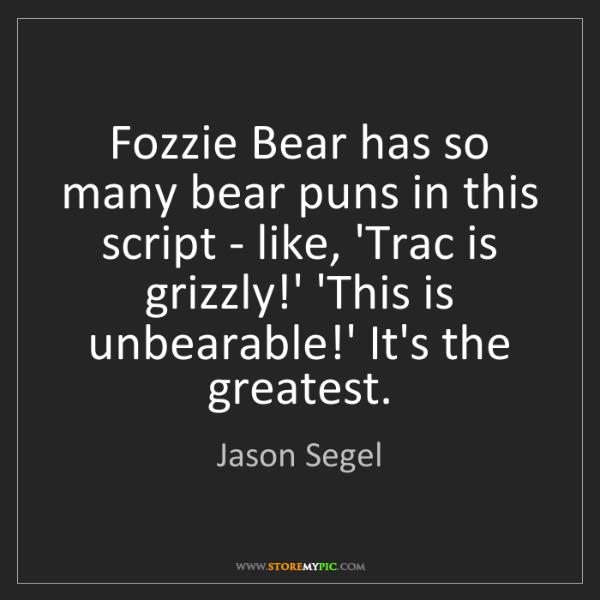 Jason Segel: Fozzie Bear has so many bear puns in this script - like,...