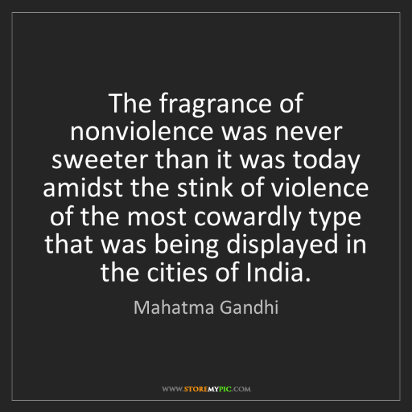 Mahatma Gandhi: The fragrance of nonviolence was never sweeter than it...