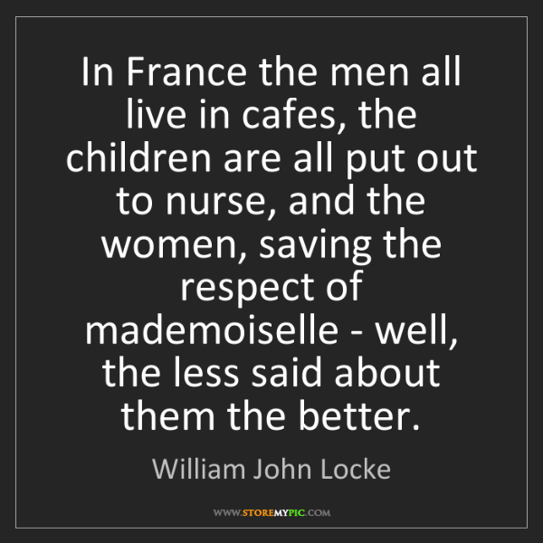 William John Locke: In France the men all live in cafes, the children are...