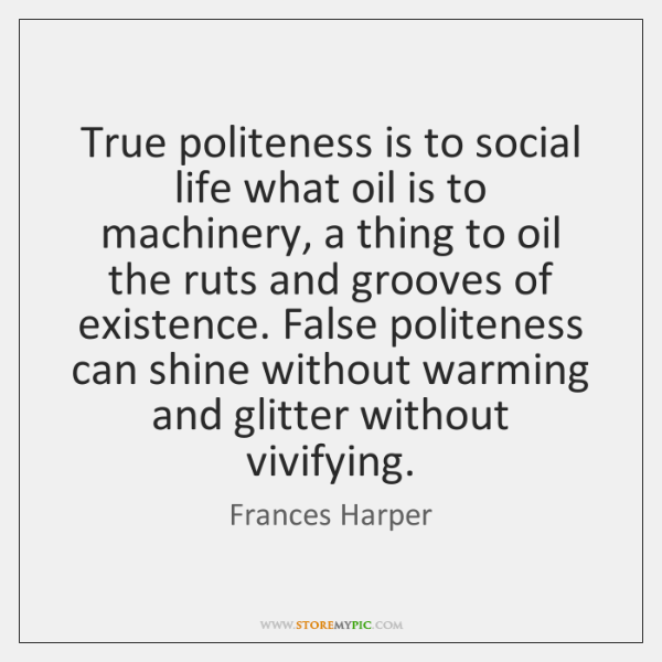 True politeness is to social life what oil is to machinery, a ...