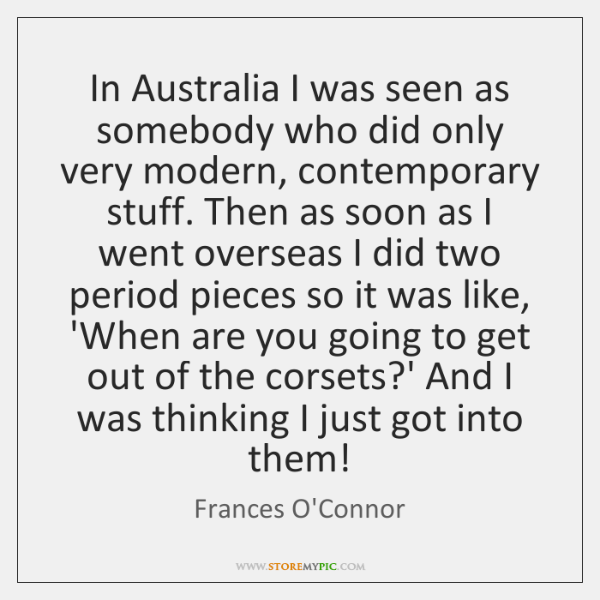 In Australia I was seen as somebody who did only very modern, ...