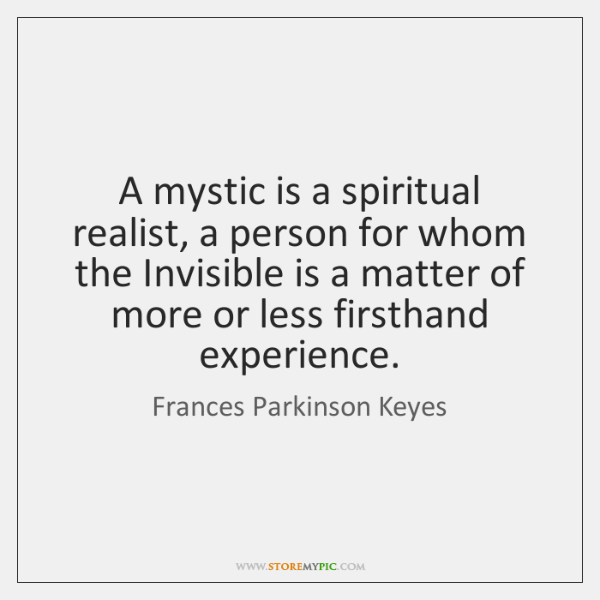 A mystic is a spiritual realist, a person for whom the Invisible ...