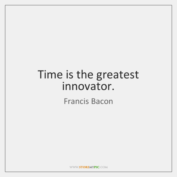 Time is the greatest innovator.