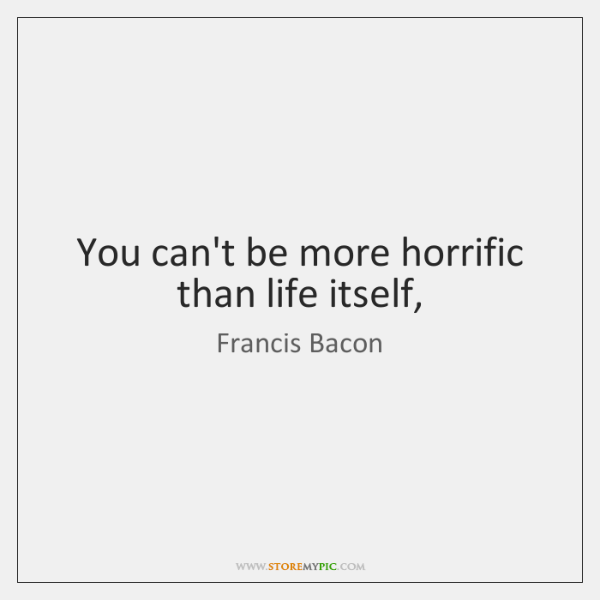 You can't be more horrific than life itself,