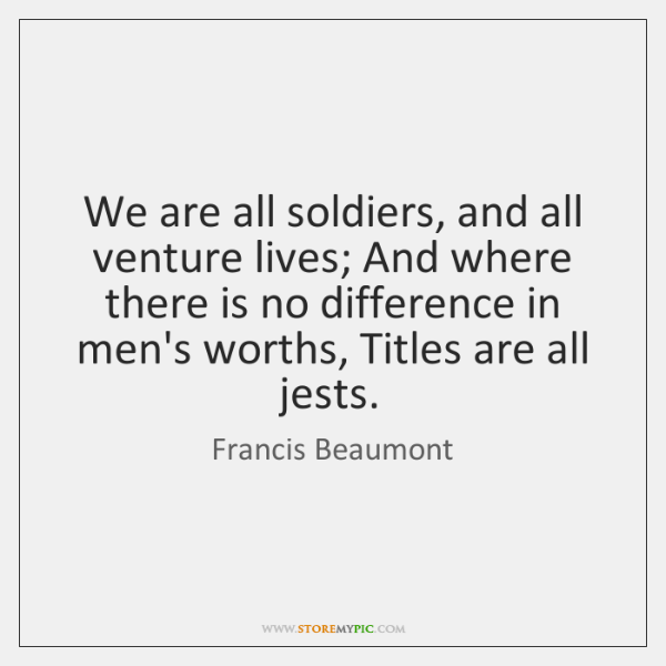 We are all soldiers, and all venture lives; And where there is ...