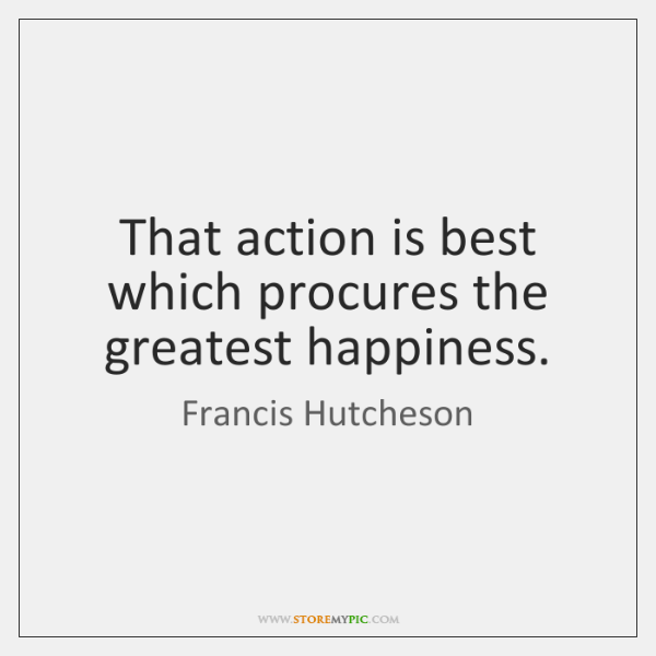 That action is best which procures the greatest happiness.