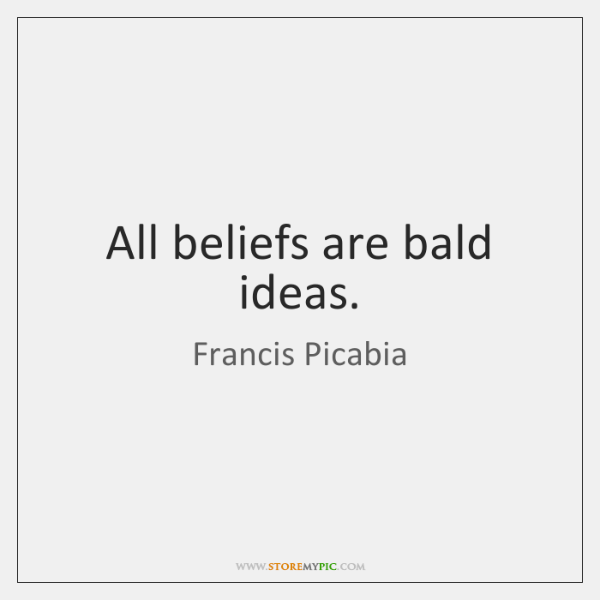 All beliefs are bald ideas.