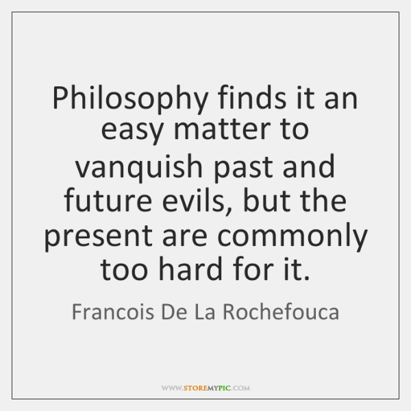 Philosophy finds it an easy matter to vanquish past and future evils, ...