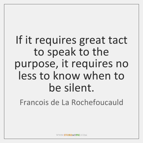 If it requires great tact to speak to the purpose, it requires ...