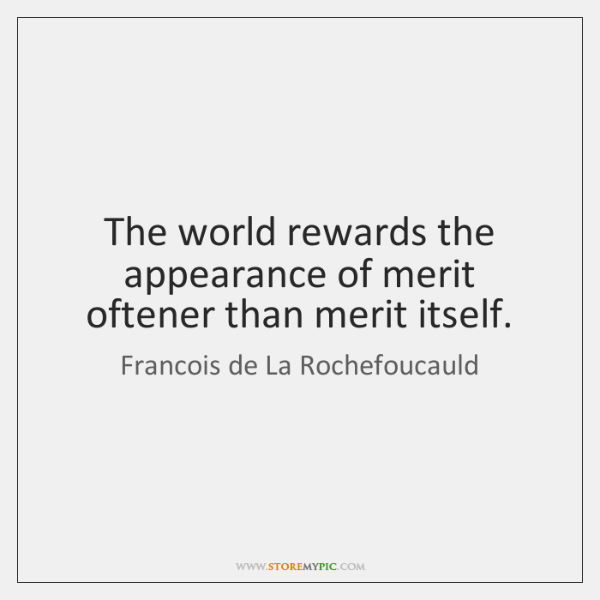 The world rewards the appearance of merit oftener than merit itself.