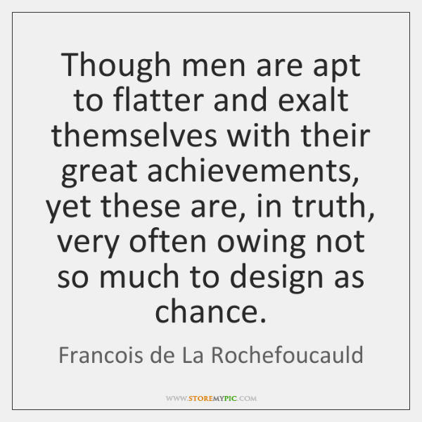 Though men are apt to flatter and exalt themselves with their great ...