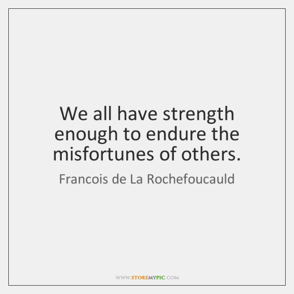We all have strength enough to endure the misfortunes of others.