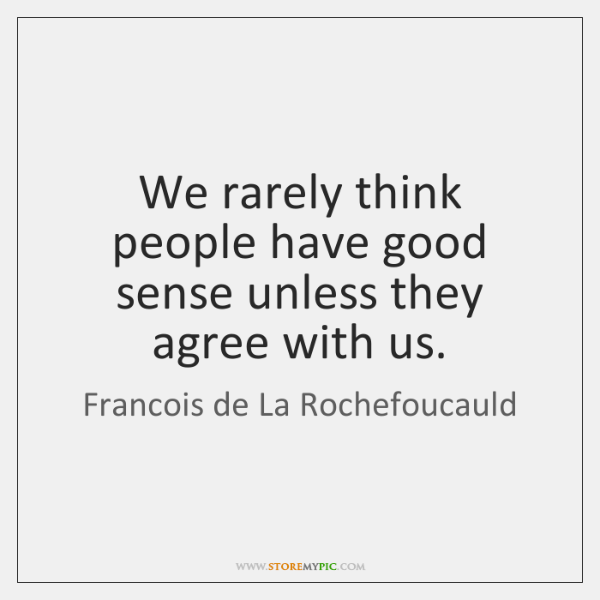 We rarely think people have good sense unless they agree with us.