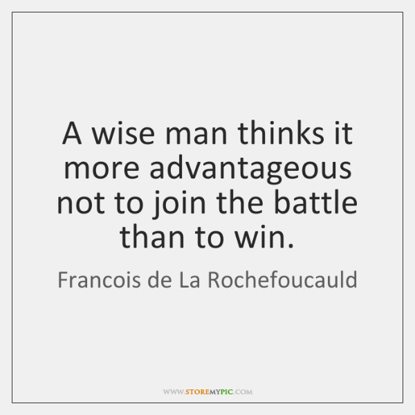 A wise man thinks it more advantageous not to join the battle ...