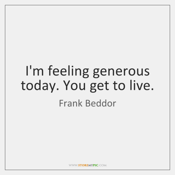 I'm feeling generous today. You get to live.