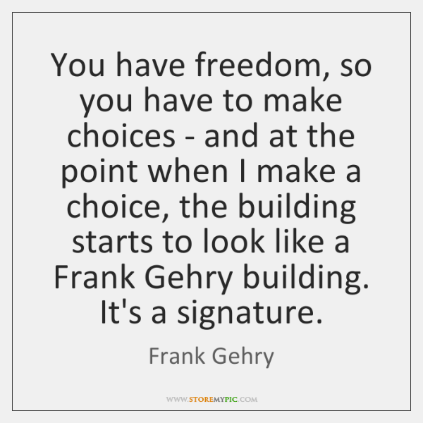 You have freedom, so you have to make choices - and at ...