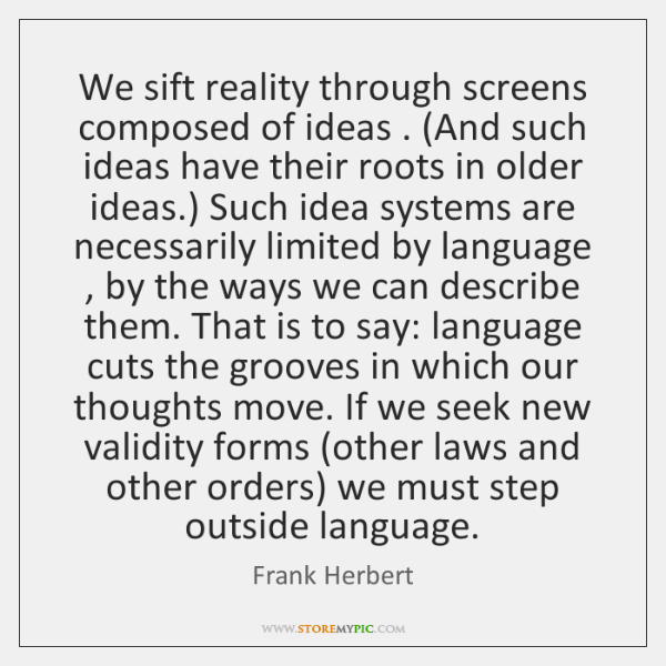 We sift reality through screens composed of ideas . (And such ideas have ...