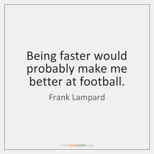 Being faster would probably make me better at football.