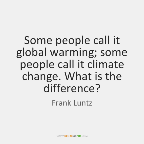 Some people call it global warming; some people call it climate change. ...