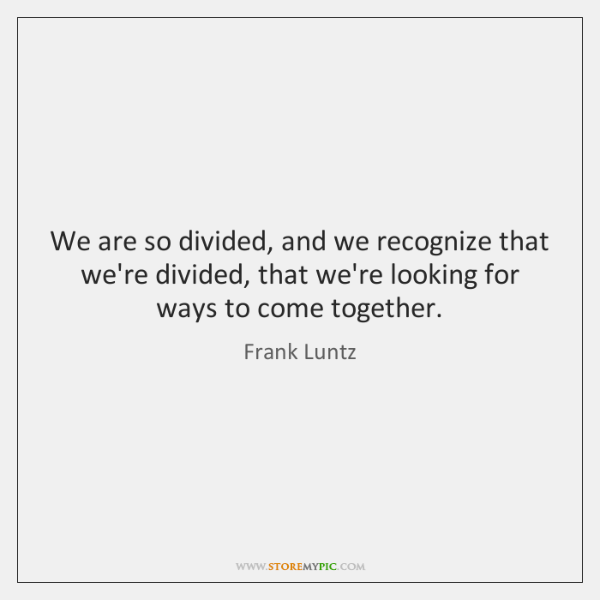 We are so divided, and we recognize that we're divided, that we're ...