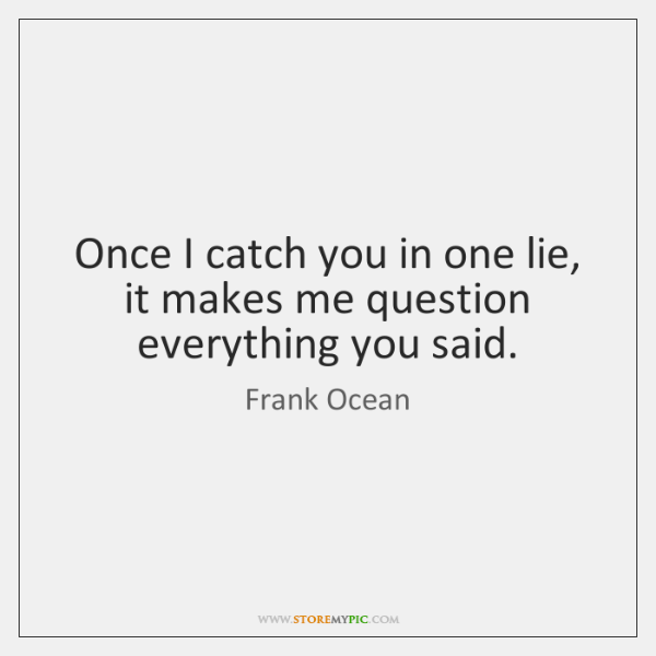 Once I catch you in one lie, it makes me question everything ...