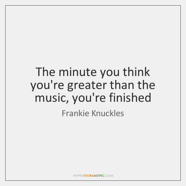 The minute you think you're greater than the music, you're finished