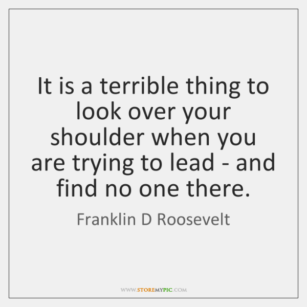 It is a terrible thing to look over your shoulder when you ...