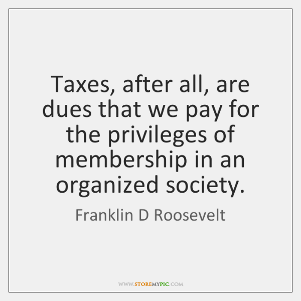 Taxes, after all, are dues that we pay for the privileges of ...