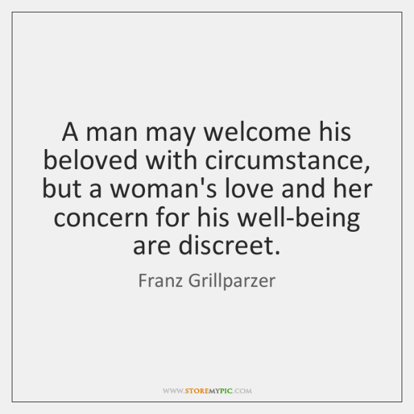 A man may welcome his beloved with circumstance, but a woman's love ...