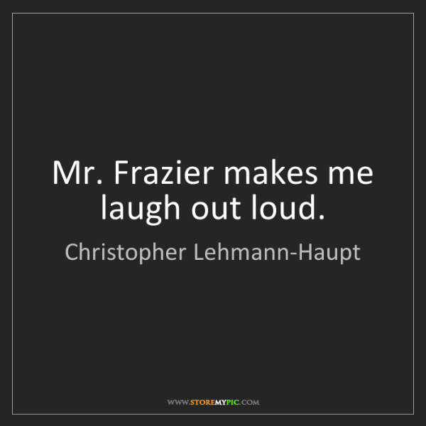 Christopher Lehmann-Haupt: Mr. Frazier makes me laugh out loud.