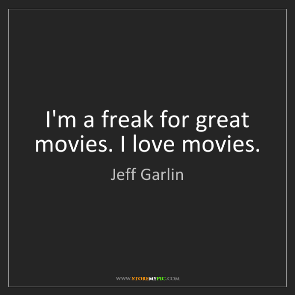 Jeff Garlin: I'm a freak for great movies. I love movies.