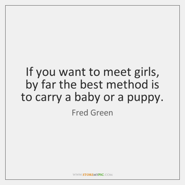 If you want to meet girls, by far the best method is ...