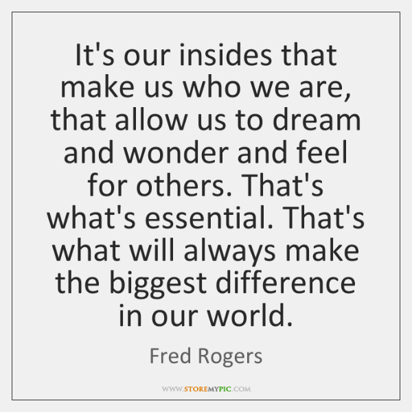 It's our insides that make us who we are, that allow us ...