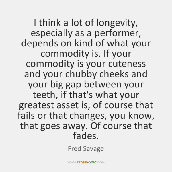 I think a lot of longevity, especially as a performer, depends on ...