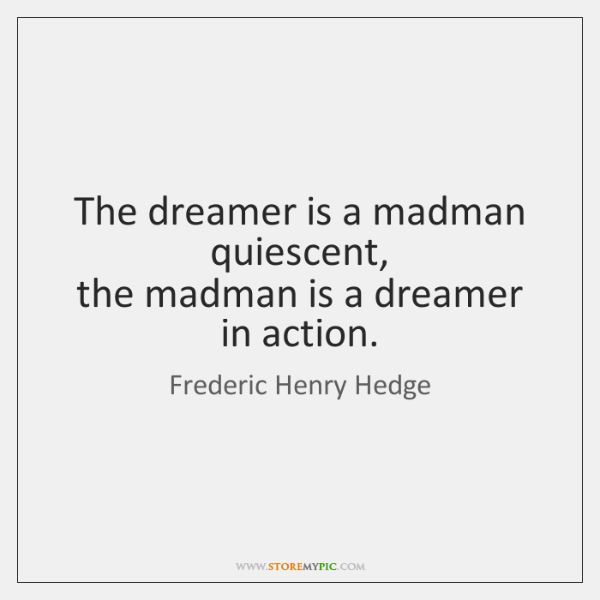 The dreamer is a madman quiescent,  the madman is a dreamer in ...